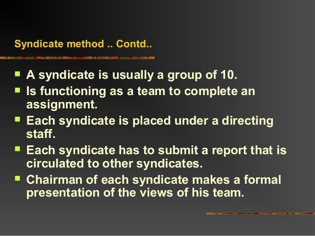 Syndicate method .. Contd.. A syndicate is usually a group of 10. Is functioning as a team to complete anassignment. Ea...