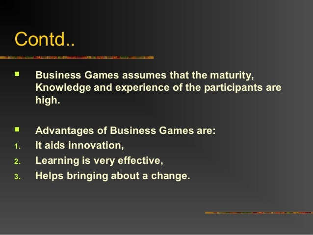 Contd.. Business Games assumes that the maturity,Knowledge and experience of the participants arehigh. Advantages of Bus...