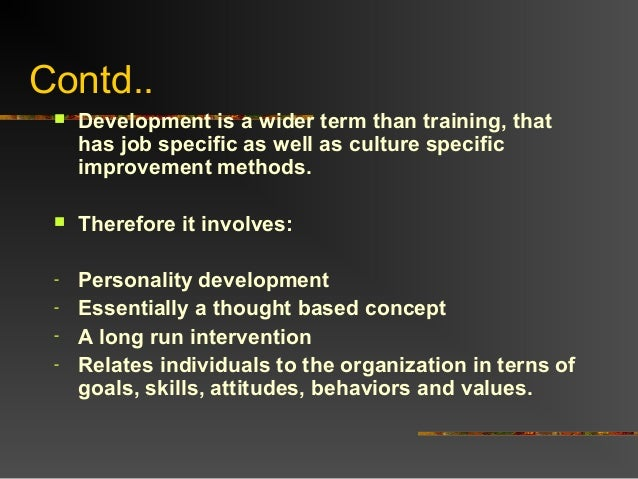 Contd.. Development is a wider term than training, thathas job specific as well as culture specificimprovement methods. ...
