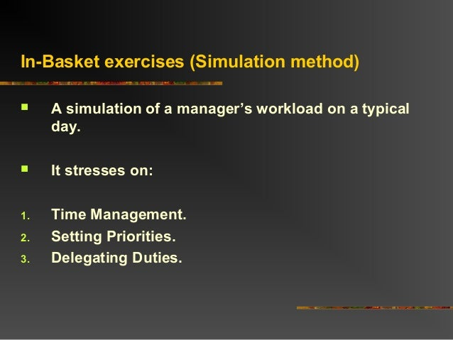 In-Basket exercises (Simulation method) A simulation of a manager's workload on a typicalday. It stresses on:1. Time Man...