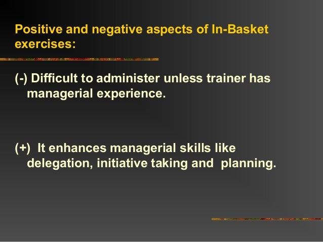 Positive and negative aspects of In-Basketexercises:(-) Difficult to administer unless trainer hasmanagerial experience.(+...