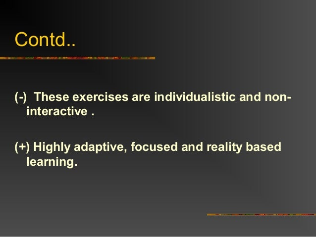 Contd..(-) These exercises are individualistic and non-interactive .(+) Highly adaptive, focused and reality basedlearning.