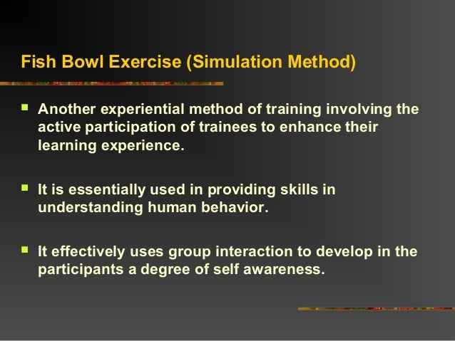 Fish Bowl Exercise (Simulation Method) Another experiential method of training involving theactive participation of train...
