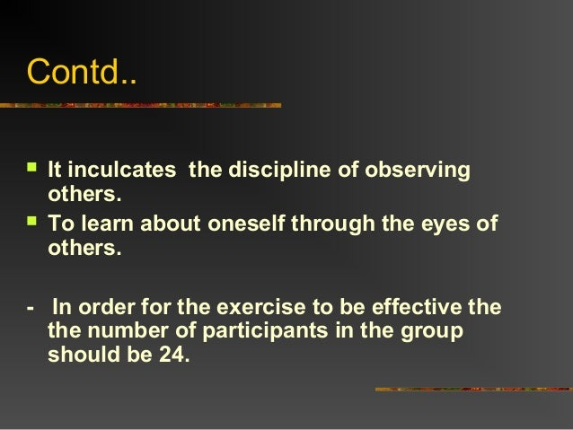 Contd.. It inculcates the discipline of observingothers. To learn about oneself through the eyes ofothers.- In order for...