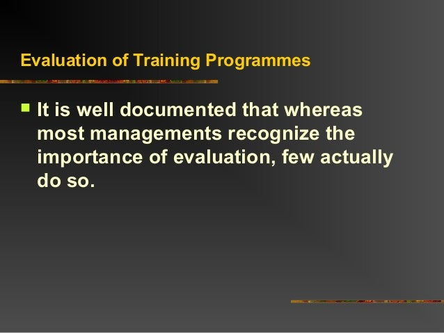 Evaluation of Training Programmes It is well documented that whereasmost managements recognize theimportance of evaluatio...