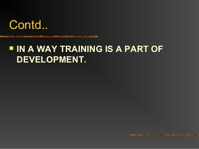 Contd.. IN A WAY TRAINING IS A PART OFDEVELOPMENT.