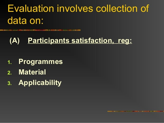 Evaluation involves collection ofdata on:(A) Participants satisfaction, reg:1. Programmes2. Material3. Applicability