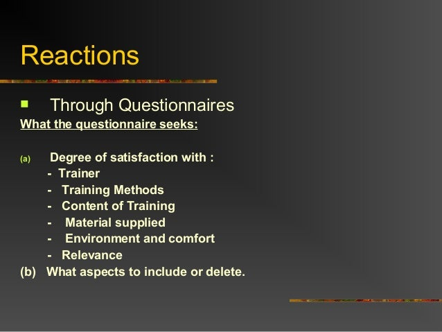 Reactions Through QuestionnairesWhat the questionnaire seeks:(a) Degree of satisfaction with :- Trainer- Training Methods...