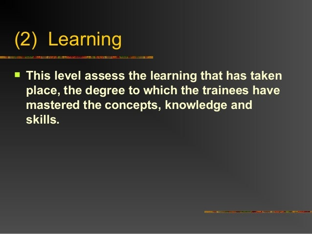 (2) Learning This level assess the learning that has takenplace, the degree to which the trainees havemastered the concep...