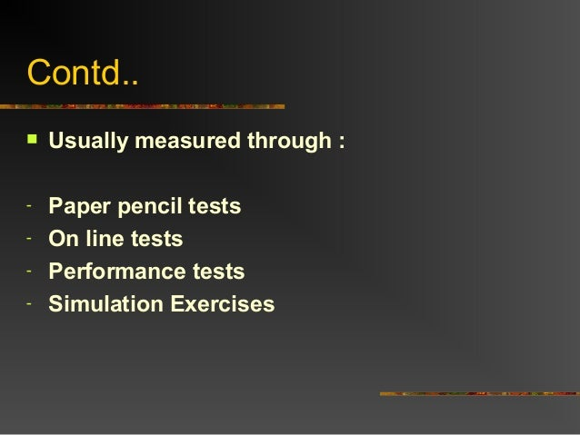 Contd.. Usually measured through :- Paper pencil tests- On line tests- Performance tests- Simulation Exercises