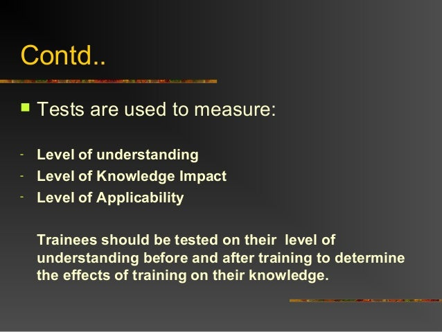 Contd.. Tests are used to measure:- Level of understanding- Level of Knowledge Impact- Level of ApplicabilityTrainees sho...