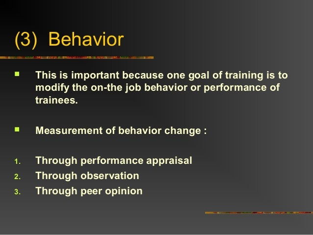 (3) Behavior This is important because one goal of training is tomodify the on-the job behavior or performance oftrainees...
