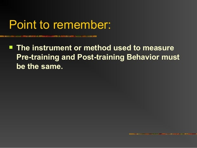 Point to remember: The instrument or method used to measurePre-training and Post-training Behavior mustbe the same.