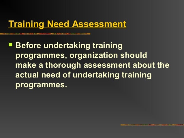 Training Need Assessment Before undertaking trainingprogrammes, organization shouldmake a thorough assessment about theac...