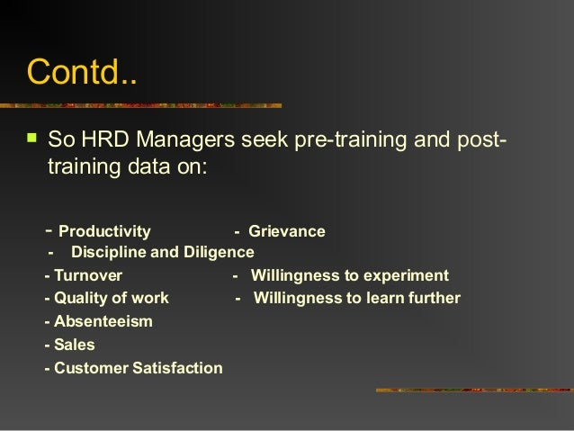 Contd.. So HRD Managers seek pre-training and post-training data on:- Productivity - Grievance- Discipline and Diligence-...