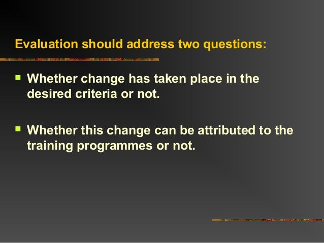Evaluation should address two questions: Whether change has taken place in thedesired criteria or not. Whether this chan...