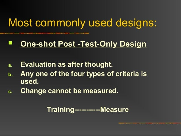 Most commonly used designs: One-shot Post -Test-Only Designa. Evaluation as after thought.b. Any one of the four types of...