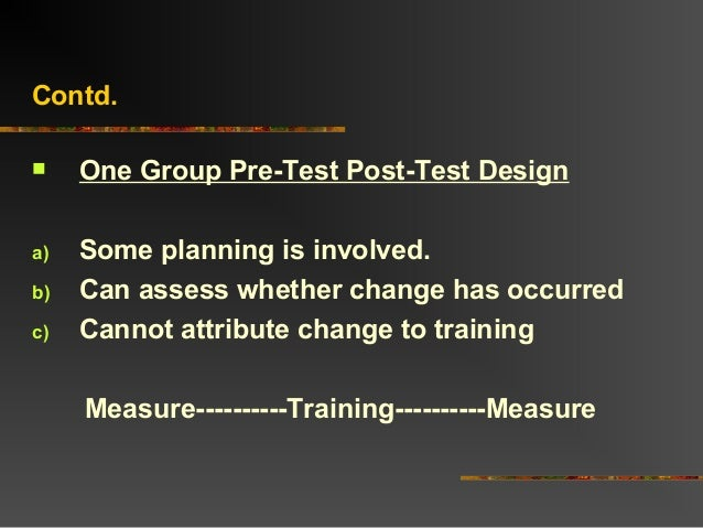 Contd. One Group Pre-Test Post-Test Designa) Some planning is involved.b) Can assess whether change has occurredc) Cannot...
