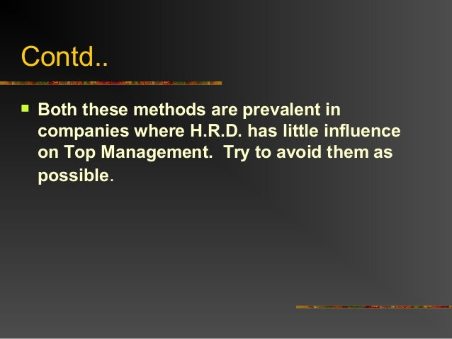 Contd.. Both these methods are prevalent incompanies where H.R.D. has little influenceon Top Management. Try to avoid the...