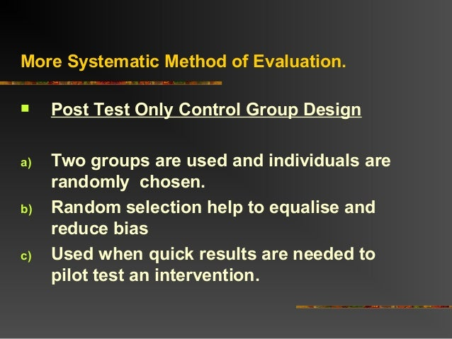 More Systematic Method of Evaluation. Post Test Only Control Group Designa) Two groups are used and individuals arerandom...