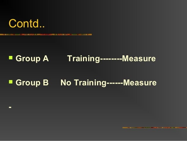 Contd.. Group A Training--------Measure Group B No Training------Measure-