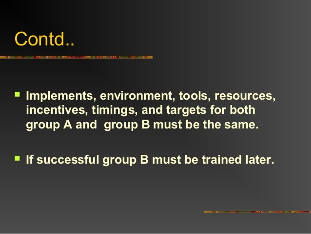 Contd.. Implements, environment, tools, resources,incentives, timings, and targets for bothgroup A and group B must be th...