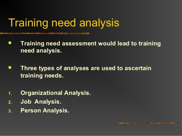 Training need analysis Training need assessment would lead to trainingneed analysis. Three types of analyses are used to...
