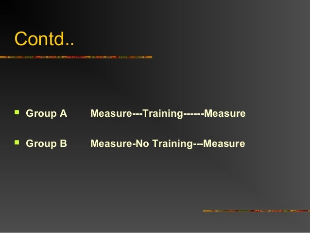 Contd.. Group A Measure---Training------Measure Group B Measure-No Training---Measure