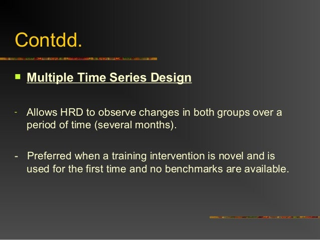 Contdd. Multiple Time Series Design- Allows HRD to observe changes in both groups over aperiod of time (several months).-...