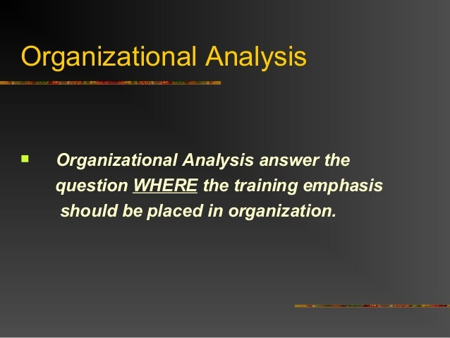 Organizational Analysis Organizational Analysis answer thequestion WHERE the training emphasisshould be placed in organiz...