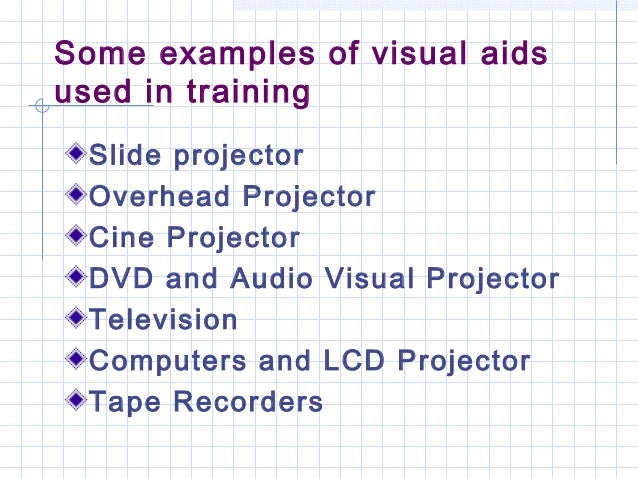 Some examples of visual aidsused in trainingSlide projectorOverhead ProjectorCine ProjectorDVD and Audio Visual ProjectorT...