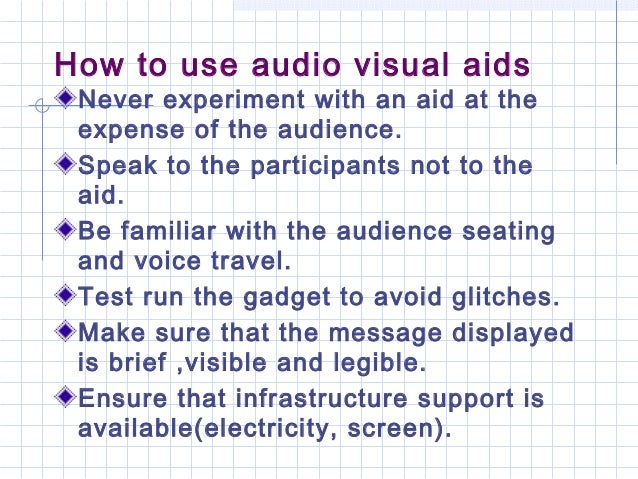 How to use audio visual aidsNever experiment with an aid at theexpense of the audience.Speak to the participants not to th...