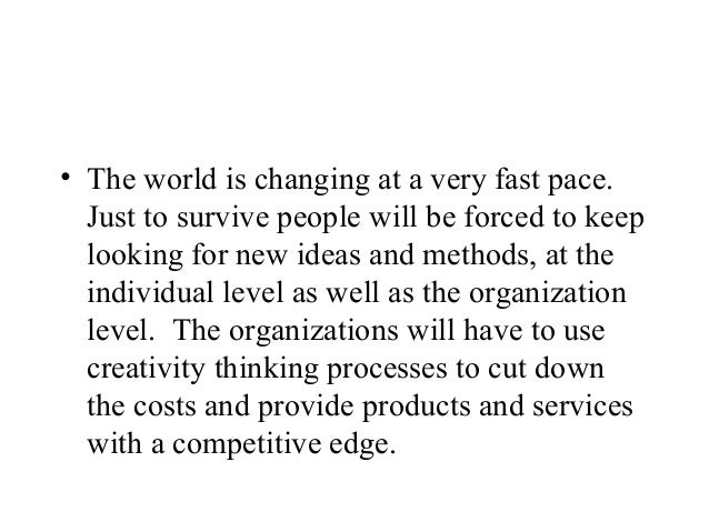 • The world is changing at a very fast pace.Just to survive people will be forced to keeplooking for new ideas and methods...