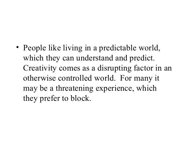 • People like living in a predictable world,which they can understand and predict.Creativity comes as a disrupting factor ...
