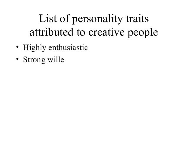 List of personality traitsattributed to creative people• Highly enthusiastic• Strong wille