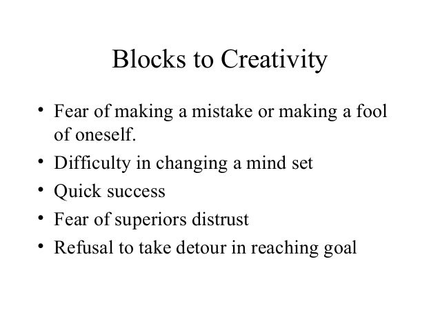 Blocks to Creativity• Fear of making a mistake or making a foolof oneself.• Difficulty in changing a mind set• Quick succe...