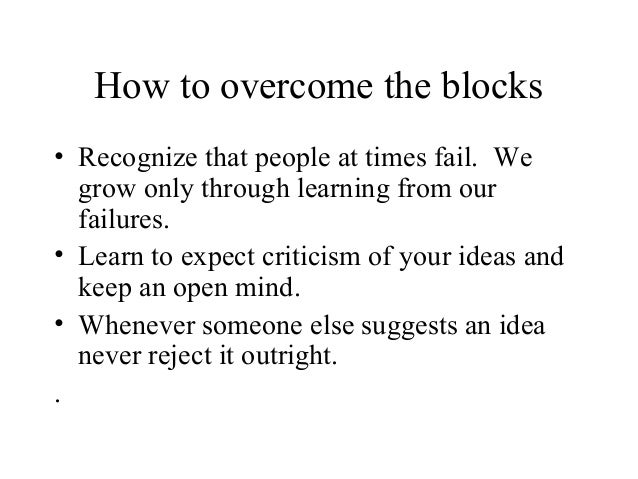 How to overcome the blocks• Recognize that people at times fail. Wegrow only through learning from ourfailures.• Learn to ...