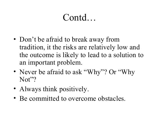 Contd…• Don't be afraid to break away fromtradition, it the risks are relatively low andthe outcome is likely to lead to a...