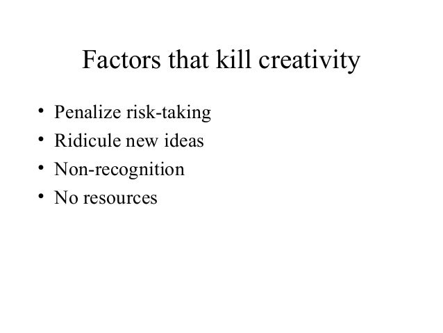 Factors that kill creativity• Penalize risk-taking• Ridicule new ideas• Non-recognition• No resources