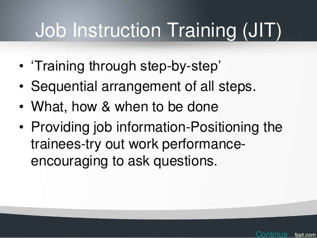 Job Instruction Training (JIT)•   'Training through step-by-step'•   Sequential arrangement of all steps.•   What, how & w...