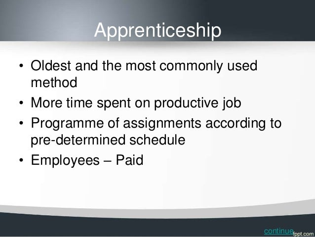 Apprenticeship• Oldest and the most commonly used  method• More time spent on productive job• Programme of assignments acc...