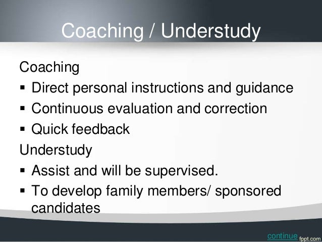 Coaching / UnderstudyCoaching Direct personal instructions and guidance Continuous evaluation and correction Quick feed...
