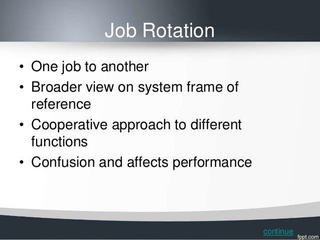 Job Rotation• One job to another• Broader view on system frame of  reference• Cooperative approach to different  functions...