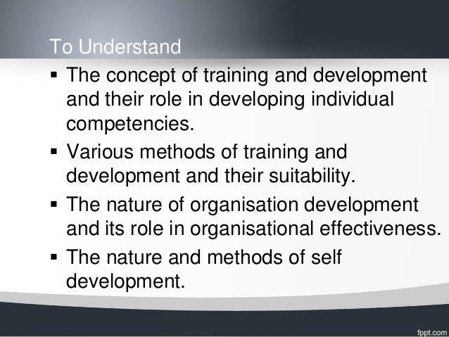 To Understand The concept of training and development  and their role in developing individual  competencies. Various me...