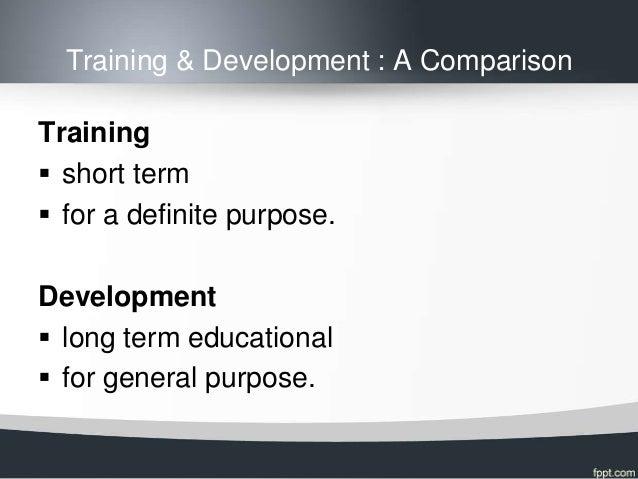 Training & Development : A ComparisonTraining short term for a definite purpose.Development long term educational for ...