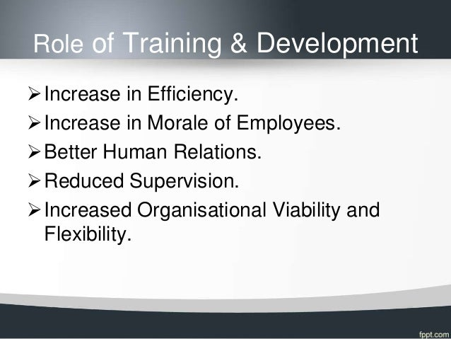 Role of Training & DevelopmentIncrease in Efficiency.Increase in Morale of Employees.Better Human Relations.Reduced Su...