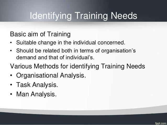Identifying Training NeedsBasic aim of Training• Suitable change in the individual concerned.• Should be related both in t...