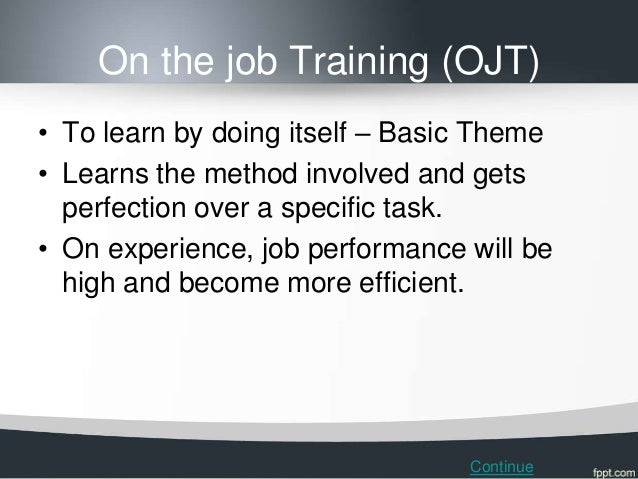 On the job Training (OJT)• To learn by doing itself – Basic Theme• Learns the method involved and gets  perfection over a ...