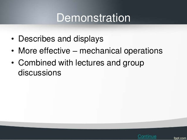 Demonstration• Describes and displays• More effective – mechanical operations• Combined with lectures and group  discussio...