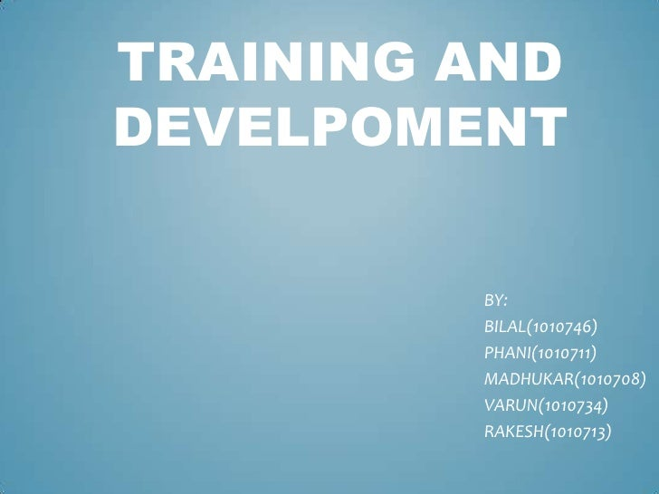 TRAINING AND DEVELPOMENT<br />BY:<br />BILAL(1010746)<br />PHANI(1010711)<br />MADHUKAR(1010708)<br />VARUN(1010734)<br />...